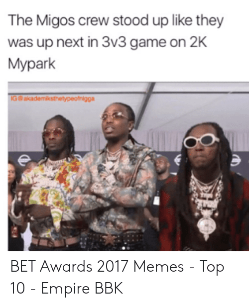 Migos Joe Budden Memes: The Migos crew stood up like they  was up next in 3v3 game on 2K  Mypark  IG@akademiksthetypeofnigga BET Awards 2017 Memes - Top 10 - Empire BBK