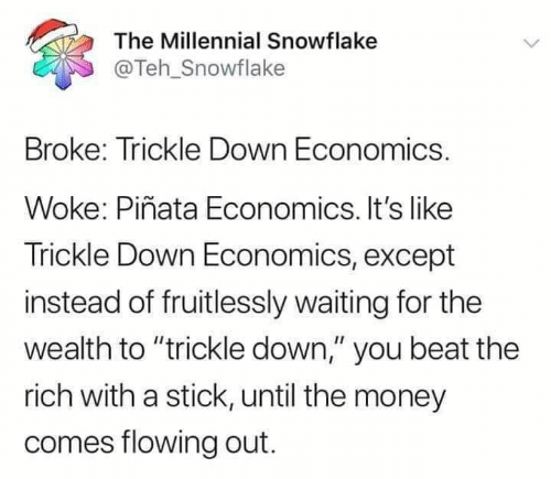 "Its Like: The Millennial Snowflake  @Teh_Snowflake  Broke: Trickle Down Economics.  Woke: Piñata Economics. It's like  Trickle Down Economics, except  instead of fruitlessly waiting for the  wealth to ""trickle down,"" you beat the  rich with a stick, until the money  comes flowing out."