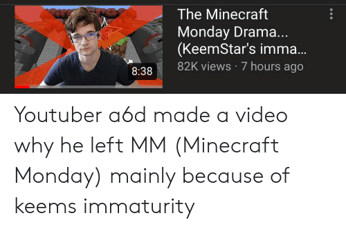 Immaturity: The Minecraft  Monday Drama..  (KeemStar's imma...  82K views 7 hours ago  8:38 Youtuber a6d made a video why he left MM (Minecraft Monday) mainly because of keems immaturity