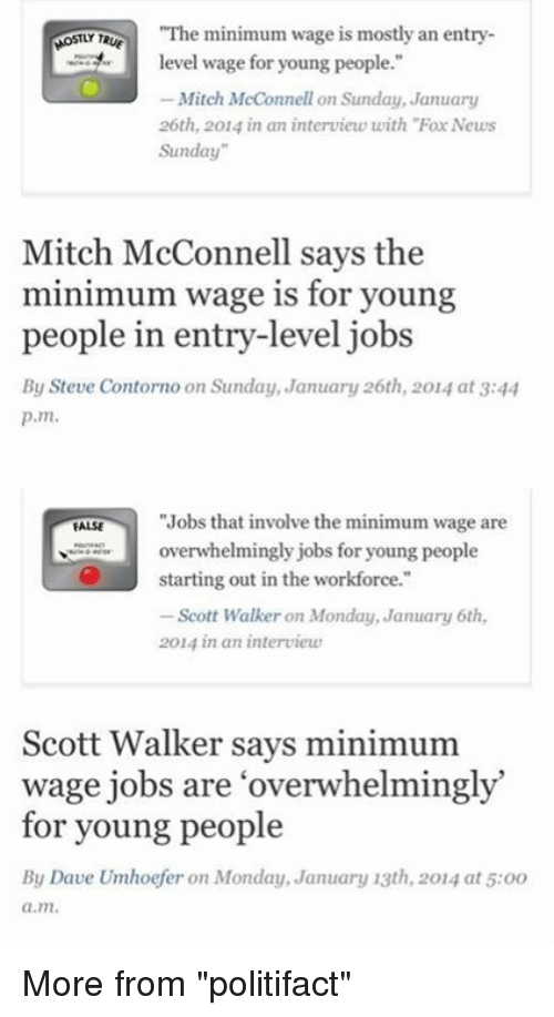 "Memes, Mondays, and News: ""The minimum wage is mostly an entry  MOSTLY Te  level wage for young people.""  Mitch McConnell on Sunday, January  26th, 2014 in an interview with ""Fox News  Sunday""  Mitch McConnell says the  minimum wage is for young  people in entry-level jobs  By Steve Contorno on Sunday, January 26th, 2014 at 3:44  p.m.  ""Jobs that involve the minimum wage are  FALSE  overwhelmingly jobs for young people  starting out in the workforce.""  Scott Walker on Monday, January 6th,  2014 in an interview  Scott Walker says minimum  wage jobs are overwhelmingly  for young people  By Dave Umhoefer on Monday, January 13th, 2014 at 5:oo  a.m. More from ""politifact"""