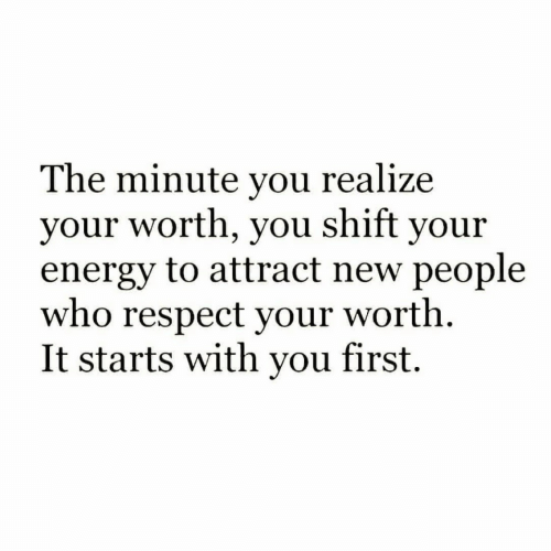 Energy, Respect, and Who: The minute you realize  your worth, you shift your  energy to attract new people  who respect your worth  It starts with you first.
