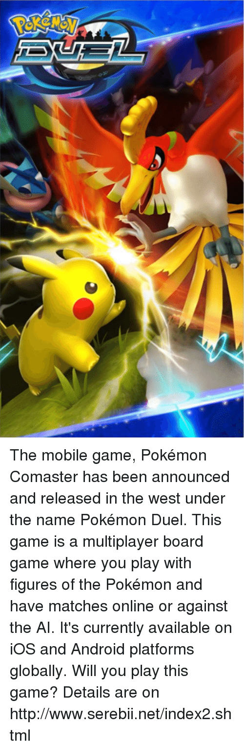 mobile games: The mobile game, Pokémon Comaster has been announced and released in the west under the name Pokémon Duel. This game is a multiplayer board game where you play with figures of the Pokémon and have matches online or against the AI. It's currently available on iOS and Android platforms globally. Will you play this game? Details are on http://www.serebii.net/index2.shtml