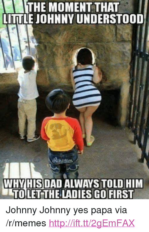 """Johnny Johnny: THE MOMENT THAT  LITTLE JOHNNY UNDERSTOOD  WHY HISDAD ALWAYS TOLD HIM  TOLETTHE LADIES GO FIRST <p>Johnny Johnny yes papa via /r/memes <a href=""""http://ift.tt/2gEmFAX"""">http://ift.tt/2gEmFAX</a></p>"""