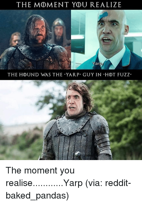 "Hdt: THE MOMENT YDU REALIZE  Yarp  THE HOUND WAS THE YAR P"" GUY IN HDT FUZZ"" The moment you realise............Yarp (via: reddit-baked_pandas)"