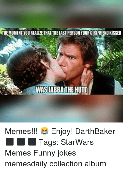 funny jokes: THE MOMENT YOU REALIZE THAT THE LAST PERSON YOUR GIRLFRIEND KISSED  WASJABBA THE HUTT Memes!!! 😂 Enjoy! DarthBaker ⬛ ⬛ ⬛ Tags: StarWars Memes Funny jokes memesdaily collection album