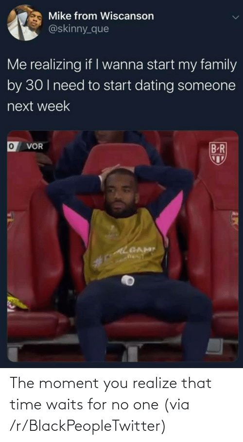 You Realize: The moment you realize that time waits for no one (via /r/BlackPeopleTwitter)