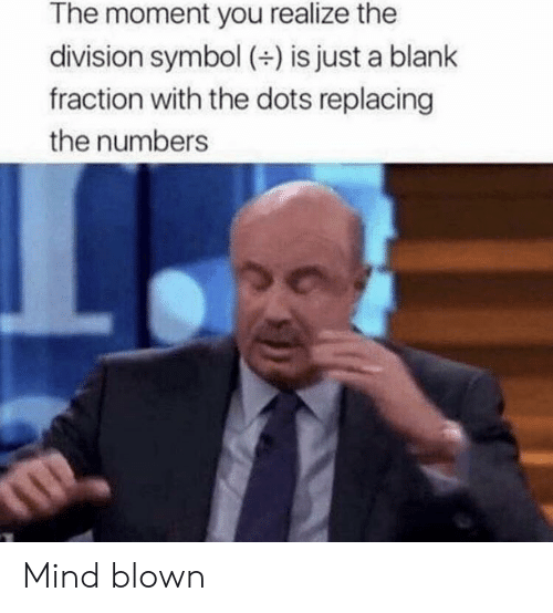 mind blown: The moment you realize the  division symbol (+) is just a blank  fraction with the dots replacing  the numbers Mind blown
