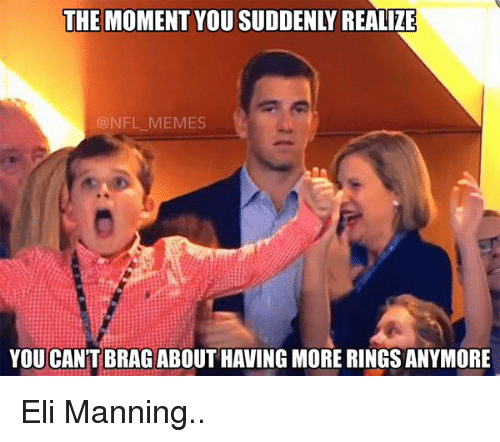 sudden realization: THE MOMENT YOU SUDDENLY REALIZE  @NFL-MEMES  YOU CANT BRAG ABOUT HAVING MORE RINGS ANYMORE Eli Manning..