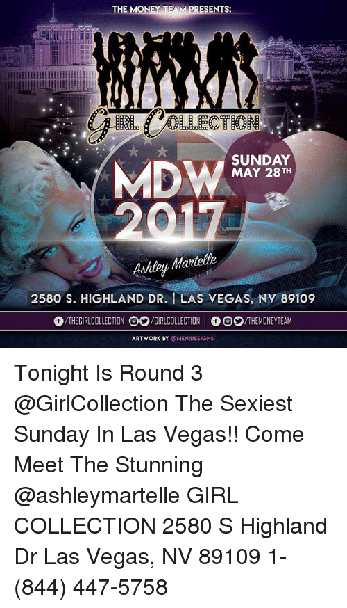 Funny, Money, and Las Vegas: THE MONEY T  ENTS:  Lllllllllidillllllllllllllllllll  SUNDAY  MDW  MAY 28 TH  Martelle  2580 S. HIGHLAND DR. I LAS VEGAS, NV 89109  THE COLLECTION O2/GIRLCOLLECTION  I /THE MMONEYTEAM  ARTWORK BY  OMENIDESIGNS Tonight Is Round 3 @GirlCollection The Sexiest Sunday In Las Vegas!! Come Meet The Stunning @ashleymartelle GIRL COLLECTION 2580 S Highland Dr Las Vegas, NV 89109 1- (844) 447-5758