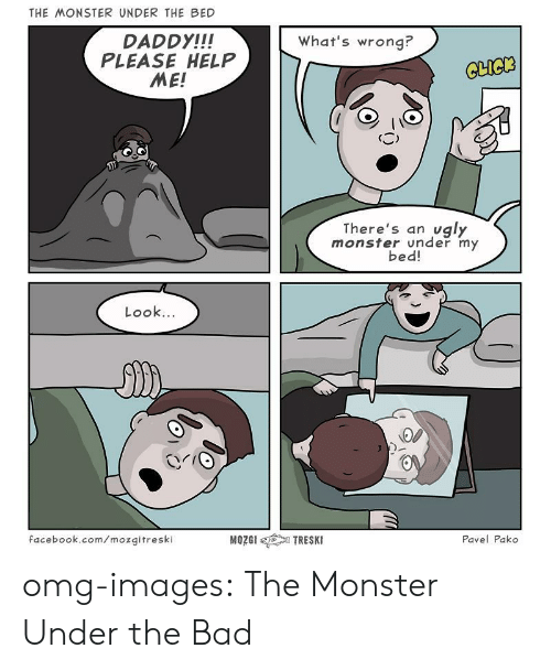 Daddy Please: THE MONSTER UNDER THE BED  DADDY!!!  PLEASE HELP  ME!  What's wrong?  CLICK  There's an ugly  monster under my  bed!  Look...  facebook.com/mozqitreski  Pavel Pako omg-images:  The Monster Under the Bad
