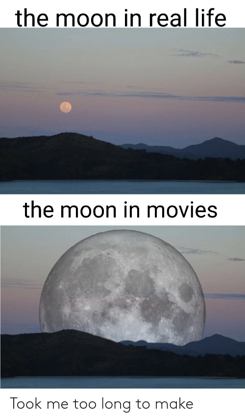 the moon: the moon in real life  the moon in movies Took me too long to make