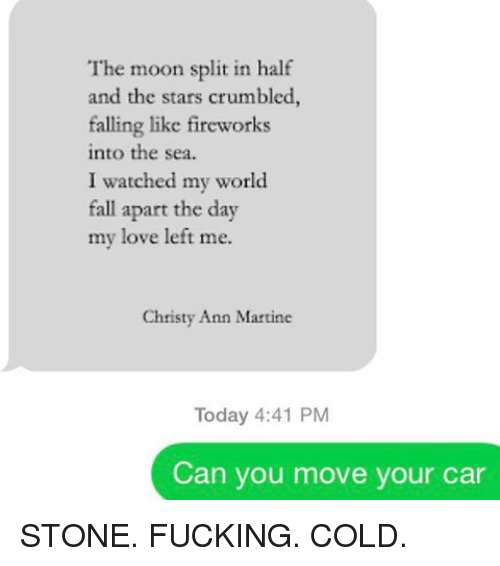 Cars, Relationships, and Texting: The moon split in half  and the stars crumbled,  falling like fireworks  into the sea.  I watched my world  fall apart the day  my love left me.  Christy Ann Martine  Today 4:41 PM  Can you move your car STONE. FUCKING. COLD.