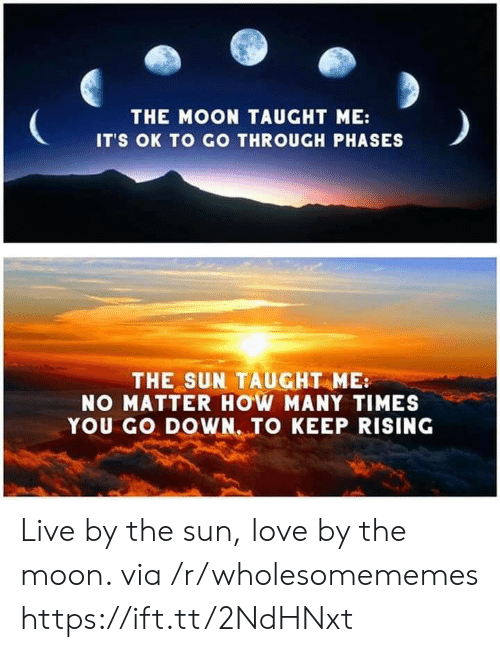 how many times: THE MOON TAUGHT ME:  IT'S OK TO GO THROUGH PHASES  THE SUN TAUGHT ME  NO MATTER HOW MANY TIMES  YOU GO DOWN. TO KEEP RISING Live by the sun, love by the moon. via /r/wholesomememes https://ift.tt/2NdHNxt