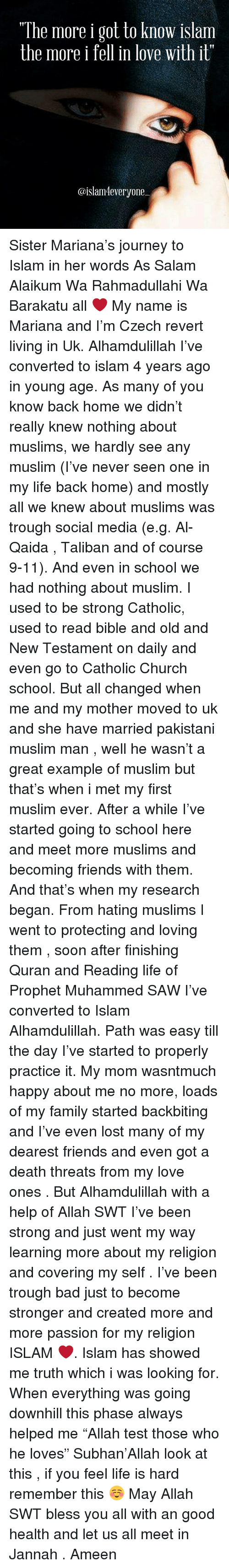 """Salamence: """"The more i got to know islam  the more i  fell in love with it""""  @islam 4everyone Sister Mariana's journey to Islam in her words As Salam Alaikum Wa Rahmadullahi Wa Barakatu all ❤️ My name is Mariana and I'm Czech revert living in Uk. Alhamdulillah I've converted to islam 4 years ago in young age. As many of you know back home we didn't really knew nothing about muslims, we hardly see any muslim (I've never seen one in my life back home) and mostly all we knew about muslims was trough social media (e.g. Al-Qaida , Taliban and of course 9-11). And even in school we had nothing about muslim. I used to be strong Catholic, used to read bible and old and New Testament on daily and even go to Catholic Church school. But all changed when me and my mother moved to uk and she have married pakistani muslim man , well he wasn't a great example of muslim but that's when i met my first muslim ever. After a while I've started going to school here and meet more muslims and becoming friends with them. And that's when my research began. From hating muslims I went to protecting and loving them , soon after finishing Quran and Reading life of Prophet Muhammed SAW I've converted to Islam Alhamdulillah. Path was easy till the day I've started to properly practice it. My mom wasntmuch happy about me no more, loads of my family started backbiting and I've even lost many of my dearest friends and even got a death threats from my love ones . But Alhamdulillah with a help of Allah SWT I've been strong and just went my way learning more about my religion and covering my self . I've been trough bad just to become stronger and created more and more passion for my religion ISLAM ❤️. Islam has showed me truth which i was looking for. When everything was going downhill this phase always helped me """"Allah test those who he loves"""" Subhan'Allah look at this , if you feel life is hard remember this ☺️ May Allah SWT bless you all with an good health and let us all meet in Jannah . Ameen"""
