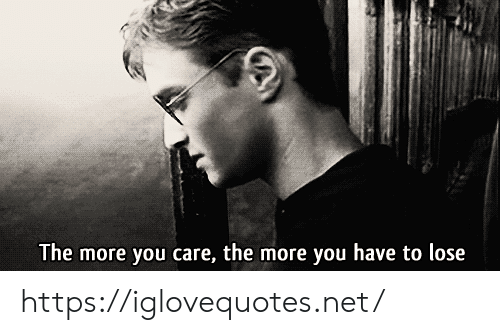 Net, You, and Lose: The more you care, the more you have to lose https://iglovequotes.net/