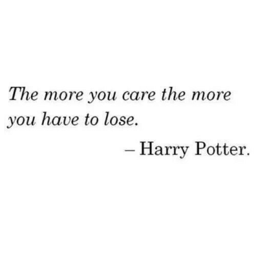 Harry Potter, Potter, and Harry: The more you care the more  you have to lose.  - Harry Potter.