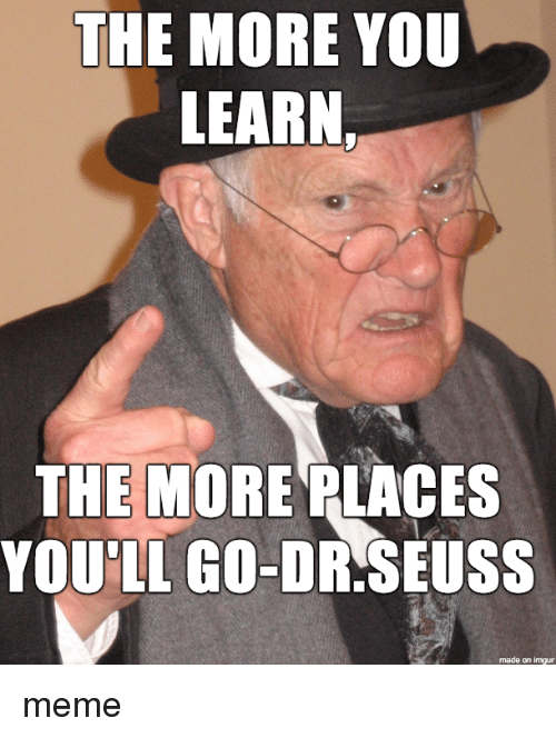 Dr. Seuss: THE MORE YOU  LEARN  THE MORE PLACES  YOU'LL GO-DR.SEUSS  made on imgur meme