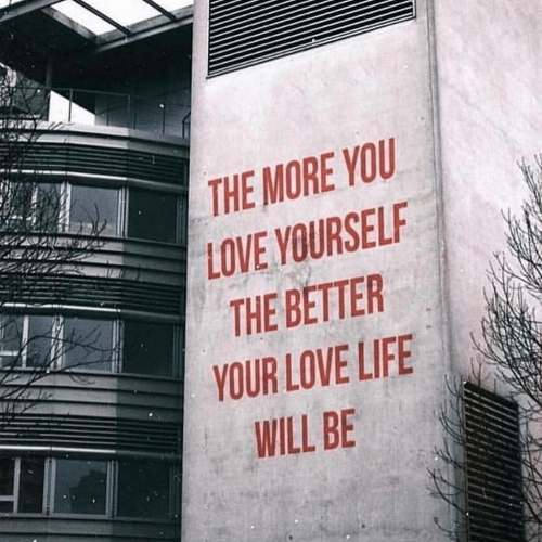 love life: THE MORE YOU  LOVE YOURSELF  THE BETTER  YOUR LOVE LIFE  WILL BE