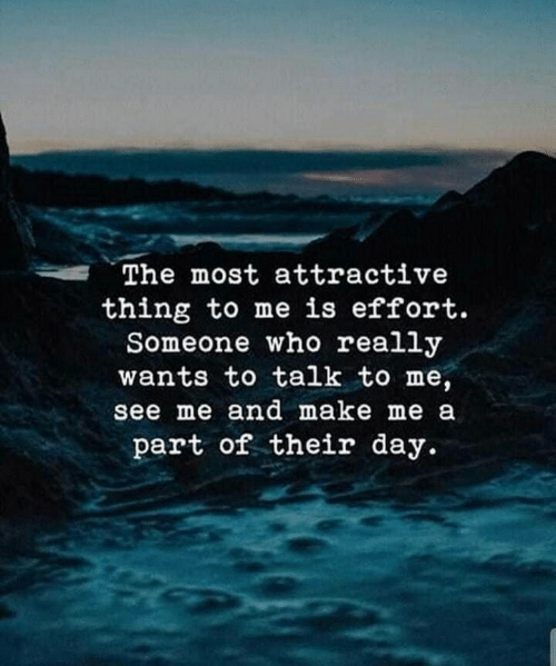 Who, Day, and Make: The most attractive  thing to me is effort.  Someone who really  wants to talk to me,  see me and make me a  part of their day.