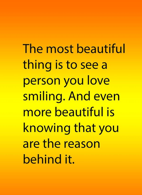 Beautiful Thing: The most beautiful  thing is to see a  person you love  smiling. And even  more beautiful is  knowing that you  are the reason  behind it.