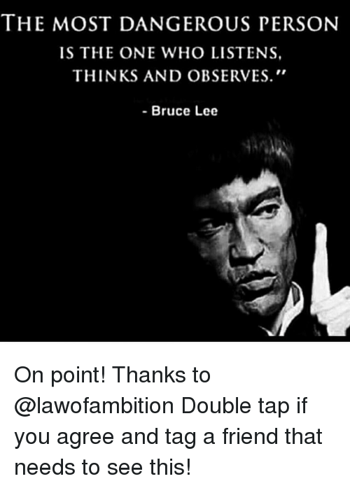 Observative: THE MOST DANGEROUS PERSON  IS THE ONE WHO LISTENS  THINKS AND OBSERVES.  Bruce Lee On point! Thanks to @lawofambition Double tap if you agree and tag a friend that needs to see this!