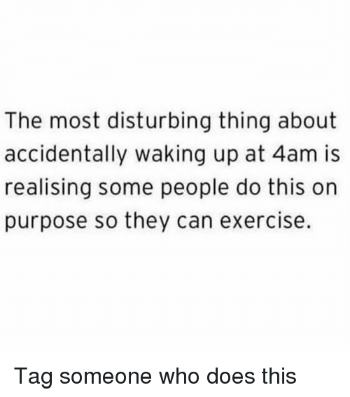 Memes, Exercise, and Tag Someone: The most disturbing thing about  accidentally waking up at 4am is  realising some people do this on  purpose so they can exercise. Tag someone who does this