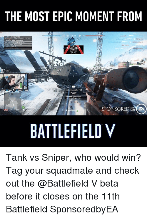 Battlefield: THE MOST EPIC MOMENT FROM  :41  674  0tznate  tank didn't break down  35  TiredDreameater+20  528  HEADSHOT BONUS25  SPONSORED BA  BATTLEFIELD V Tank vs Sniper, who would win? Tag your squadmate and check out the @Battlefield V beta before it closes on the 11th Battlefield SponsoredbyEA