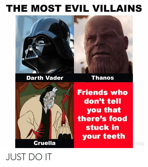Dank, Darth Vader, and Food: THE MOST EVIL VILLAINS  Thanos  Darth Vader  Friends who  don't tell  you that  there's food  stuck in  your teeth  Cruella  Y&DIE JUST DO IT