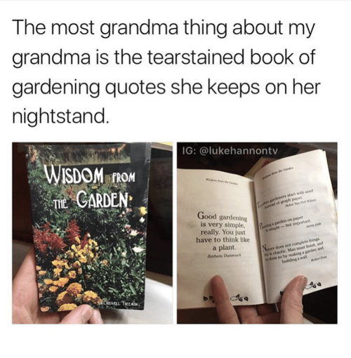 Trean: The most grandma thing about my  grandma is the tearstained book of  gardening quotes she keeps on her  nightstand  IG: @lukehannontv  FROM  TE CARDEN  s start with seed  Good gardening  is very simple,  really. You just  have to think like  a plant.  Barbora moc  be is chaotic. Man must finish, and  he does so by making a garden and  does not complete things  WELL TREAN