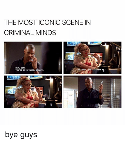 spanking: THE MOST ICONIC SCENE IN  CRIMINAL MINDS  HEY, GIRL.  YOU'RE ON SPEAKER. BEHAVE  ELL SPANK ME? bye guys