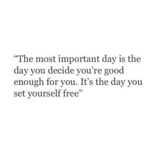 Free, Good, and Set: The most important day is the  day you decide you're good  enough for you. It's the day you  set yourself free""