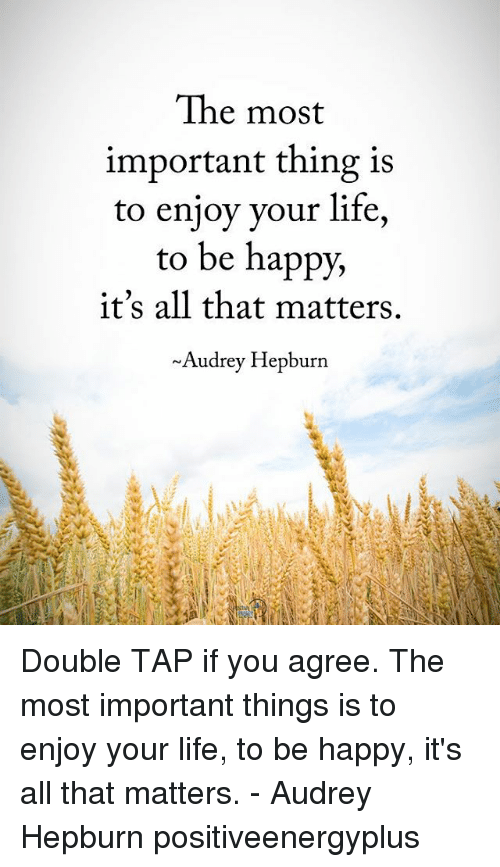 Audrey Hepburn: The most  important thing 1s  to enjoy your life,  to be happy,  it's all that matters.  ~Audrey Hepburn Double TAP if you agree. The most important things is to enjoy your life, to be happy, it's all that matters. - Audrey Hepburn positiveenergyplus