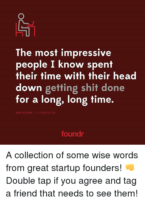 Most Impressive: The most impressive  people I know spent  their time with their head  down getting shit done  for a long, long time.  SAM ALTMAN Y COMBINATOR  foundr A collection of some wise words from great startup founders! 👊 Double tap if you agree and tag a friend that needs to see them!