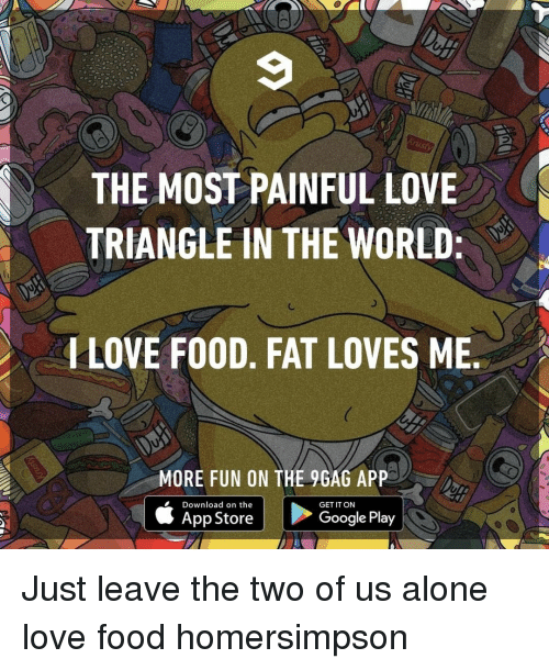 9gag, Being Alone, and Food: THE MOST PAINFUL LOVE  TRIANGLE IN THE WORLD  LOVE FO0D, FAT LOVES ME  MORE FUN ON THE 9GAG APP  é App Store E  Google Play    Download on the  GET IT ON Just leave the two of us alone⠀ love food homersimpson