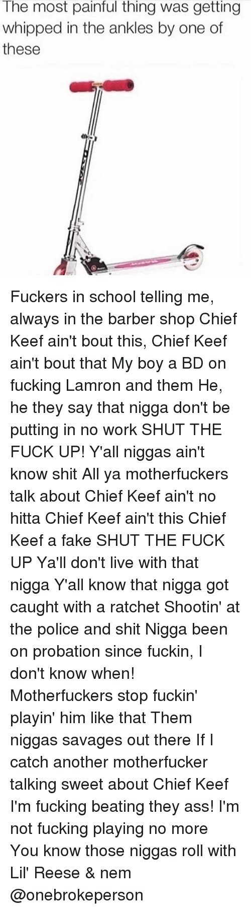 Keefs: The most painful thing was getting  whipped in the ankles by one of  these Fuckers in school telling me, always in the barber shop Chief Keef ain't bout this, Chief Keef ain't bout that My boy a BD on fucking Lamron and them He, he they say that nigga don't be putting in no work SHUT THE FUCK UP! Y'all niggas ain't know shit All ya motherfuckers talk about Chief Keef ain't no hitta Chief Keef ain't this Chief Keef a fake SHUT THE FUCK UP Ya'll don't live with that nigga Y'all know that nigga got caught with a ratchet Shootin' at the police and shit Nigga been on probation since fuckin, I don't know when! Motherfuckers stop fuckin' playin' him like that Them niggas savages out there If I catch another motherfucker talking sweet about Chief Keef I'm fucking beating they ass! I'm not fucking playing no more You know those niggas roll with Lil' Reese & nem @onebrokeperson