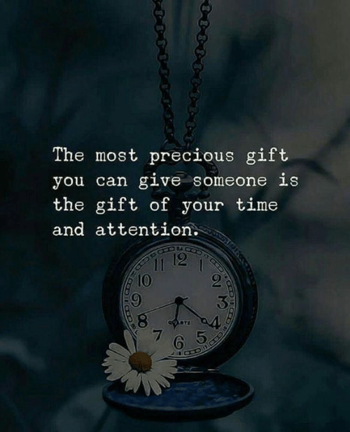 Precious, The Gift, and Time: The most precious gift  you can give someone is  the gift of your time  and attention.  11 12  10  7  65