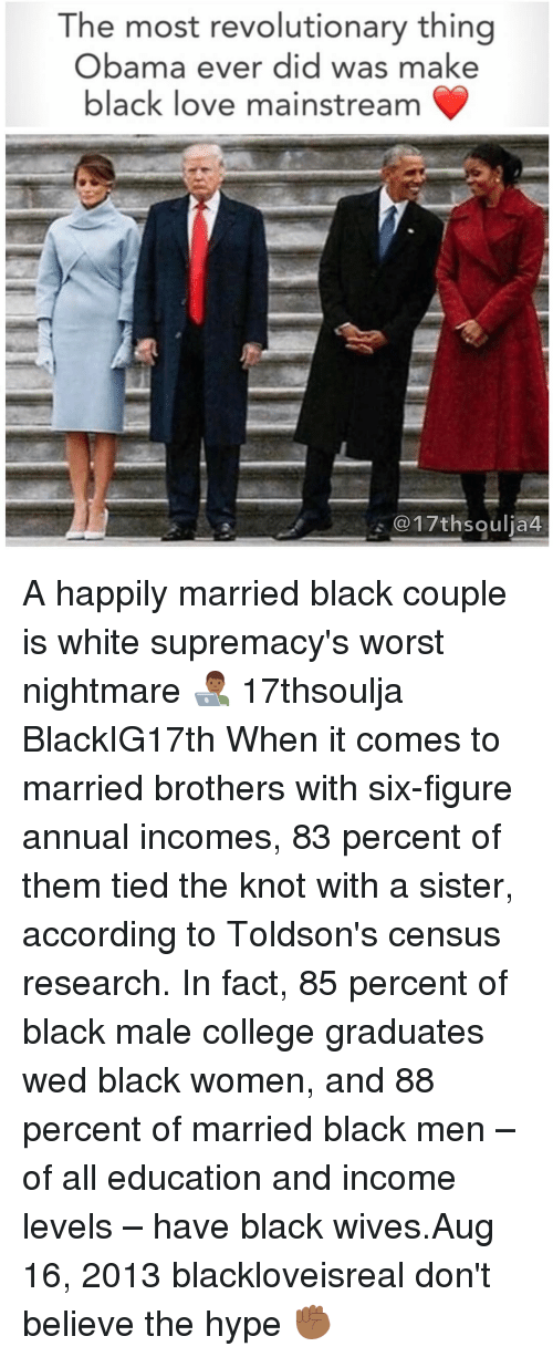 the knot: The most revolutionary thing  Obama ever did was make  black love mainstream  @17th soulia4 A happily married black couple is white supremacy's worst nightmare 👨🏾💻 17thsoulja BlackIG17th When it comes to married brothers with six-figure annual incomes, 83 percent of them tied the knot with a sister, according to Toldson's census research. In fact, 85 percent of black male college graduates wed black women, and 88 percent of married black men – of all education and income levels – have black wives.Aug 16, 2013 blackloveisreal don't believe the hype ✊🏾