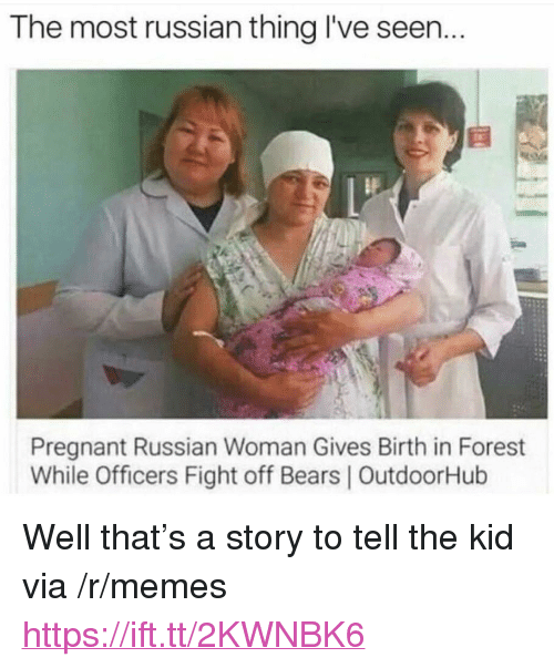 """Memes, Pregnant, and Bears: The most russian thing I've seen...  Pregnant Russian Woman Gives Birth in Forest  While Officers Fight off Bears 