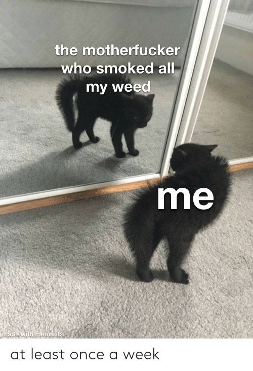 A Week: the motherfucker  who smoked all  my weed  me  made with mematic at least once a week