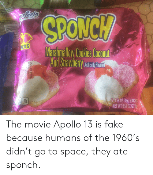 Apollo: The movie Apollo 13 is fake because humans of the 1960's didn't go to space, they ate sponch.
