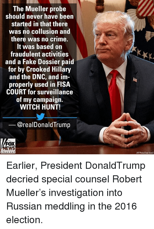 Crime, Fake, and Memes: The Mueller probe  should never have been  started in that there  was no collusion and  there was no crime.  It was based on  fraudulent activities  and a Fake Dossier paid  for by Crooked Hillary  and the DNC, and im  properly used in FISA  COURT for surveillance  of my campaign.  WITCH HUNT!  @realDonaldTrump  FOX  NEWS  hannol  AP Photo/Evan Vucc) Earlier, President DonaldTrump decried special counsel Robert Mueller's investigation into Russian meddling in the 2016 election.