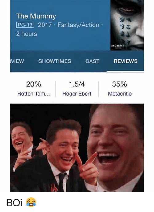 Memes, Roger, and Reviews: The Mummy  LPG-13 2017 Fantasy/Action  2 hours  VIEW  SHOWTIMES  CAST  1.5/4  20%  Roger Ebert  Rotten Tom...  MUMMY  REVIEWS  35%  Metacritic BOi 😂