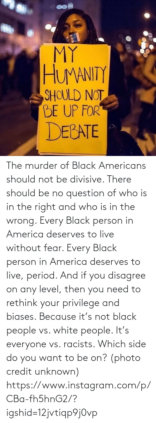 Every: The murder of Black Americans should not be divisive. There should be no question of who is in the right and who is in the wrong. Every Black person in America deserves to live without fear. Every Black person in America deserves to live, period. And if you disagree on any level, then you need to rethink your privilege and biases. Because it's not black people vs. white people. It's everyone vs. racists. Which side do you want to be on? (photo credit unknown) https://www.instagram.com/p/CBa-fh5hnG2/?igshid=12jvtiqp9j0vp