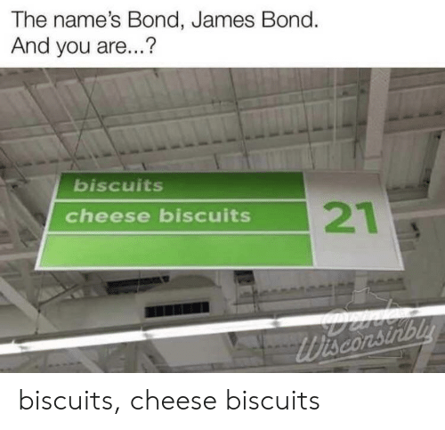 Biscuits Cheese Biscuits: The name's Bond, James Bond.  And you are...?  biscuits  21  cheese biscuits  Wisconsirbly biscuits, cheese biscuits
