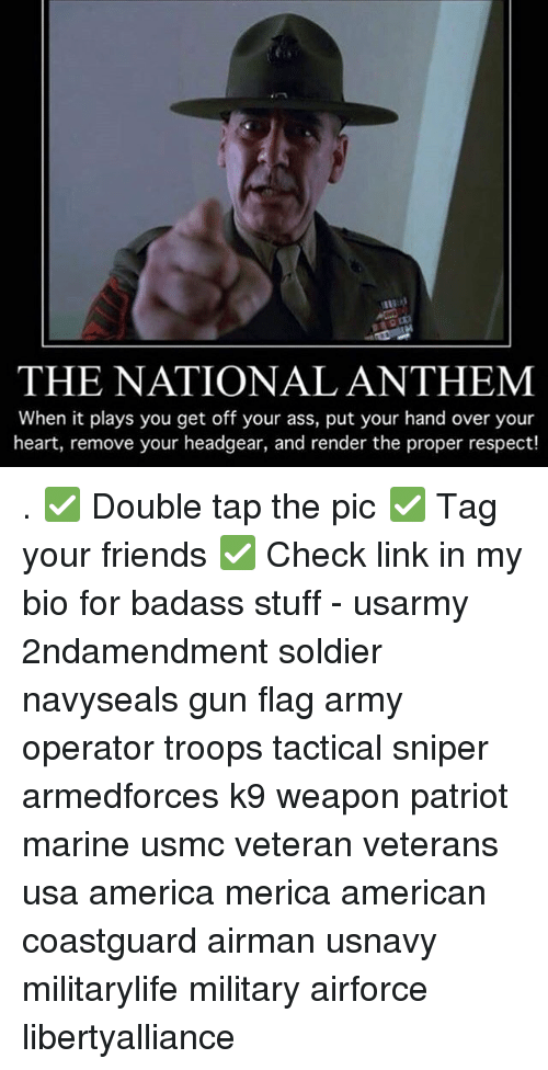 Played You: THE NATIONAL ANTHEM  When it plays you get off your ass, put your hand over your  heart, remove your headgear, and render the proper respect! . ✅ Double tap the pic ✅ Tag your friends ✅ Check link in my bio for badass stuff - usarmy 2ndamendment soldier navyseals gun flag army operator troops tactical sniper armedforces k9 weapon patriot marine usmc veteran veterans usa america merica american coastguard airman usnavy militarylife military airforce libertyalliance
