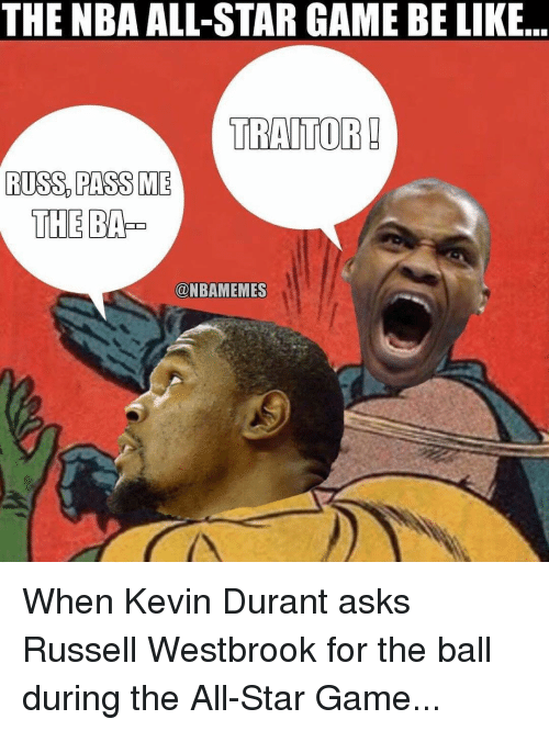 NBA All-Star Game: THE NBA ALL-STAR GAME BE LIKE  TRAITOR!  RUSS PASS ME  THE  @NBAMEMES When Kevin Durant asks Russell Westbrook for the ball during the All-Star Game...