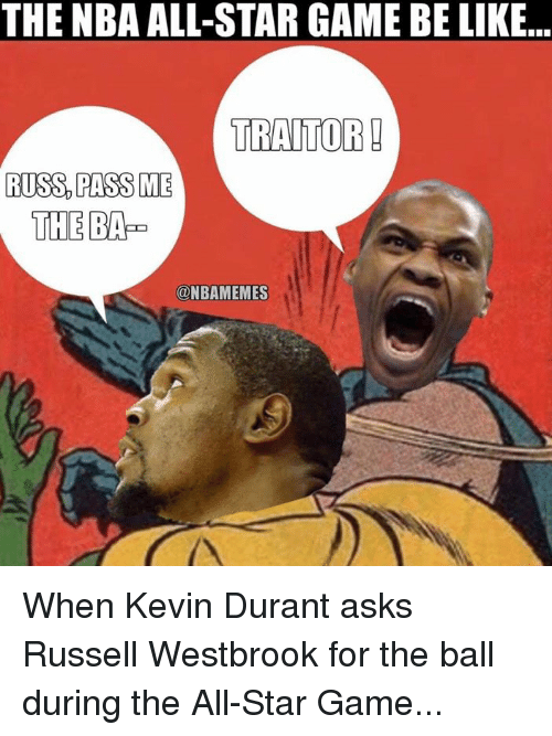 NBA All-Star Game: THE NBA ALL-STAR GAME BE LIKE...  TRAITOR  RUSS PASS ME  THE BAP  ONBAMEMES When Kevin Durant asks Russell Westbrook for the ball during the All-Star Game...