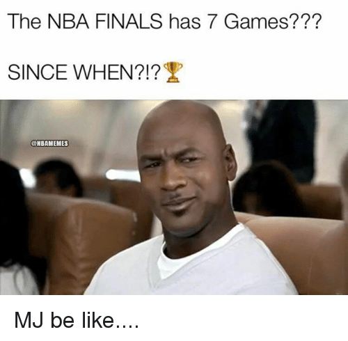 Be Like, Finals, and Nba: The NBA FINALS has 7 Games???  SINCE WHEN?!  @NBAMEMES MJ be like....