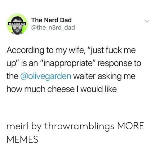"Waiter: The Nerd Dad  the.n3rd.dad  @the_n3rd_dad  According to my wife, ""just fuck me  up"" is an ""inappropriate"" response to  the @olivegarden waiter asking me  how much cheese I would like meirl by throwramblings MORE MEMES"