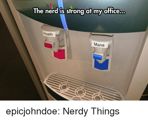 mana: The nerd is strong at my office.  Health  Mana epicjohndoe:  Nerdy Things